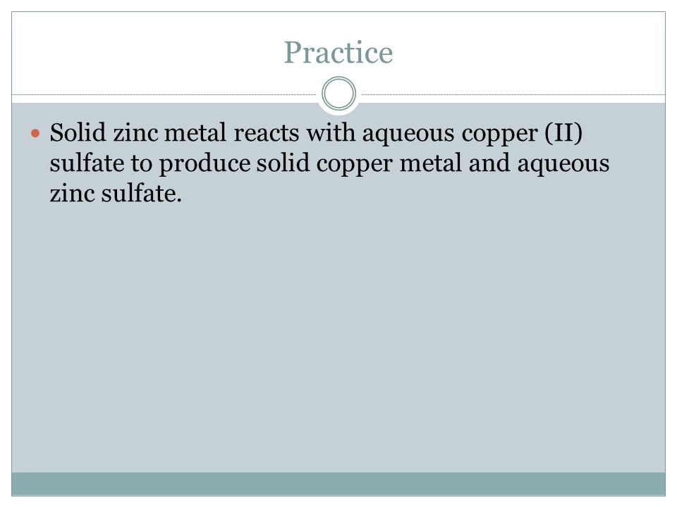 Practice Solid zinc metal reacts with aqueous copper (II) sulfate to produce solid copper metal and aqueous zinc sulfate.