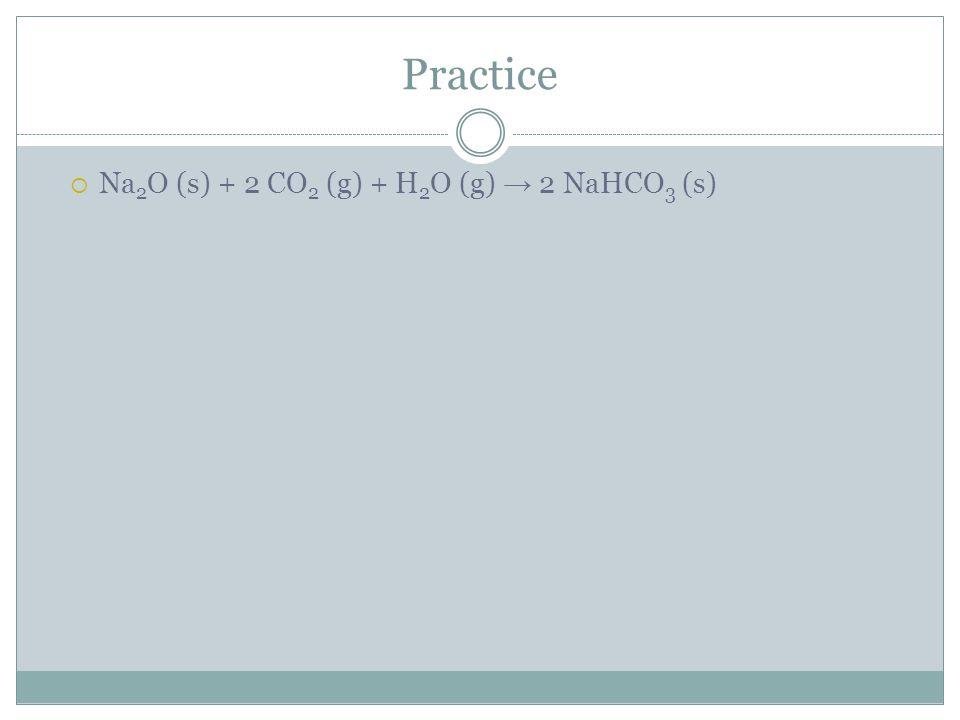 Practice Na2O (s) + 2 CO2 (g) + H2O (g) → 2 NaHCO3 (s)