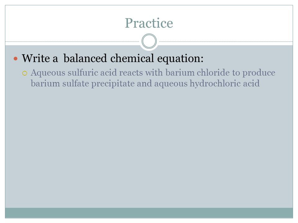 Practice Write a balanced chemical equation: