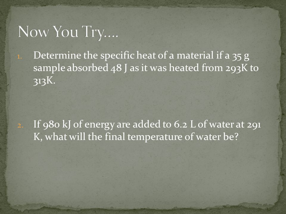 Now You Try…. Determine the specific heat of a material if a 35 g sample absorbed 48 J as it was heated from 293K to 313K.