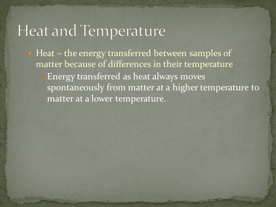 Heat and Temperature Heat – the energy transferred between samples of matter because of differences in their temperature.