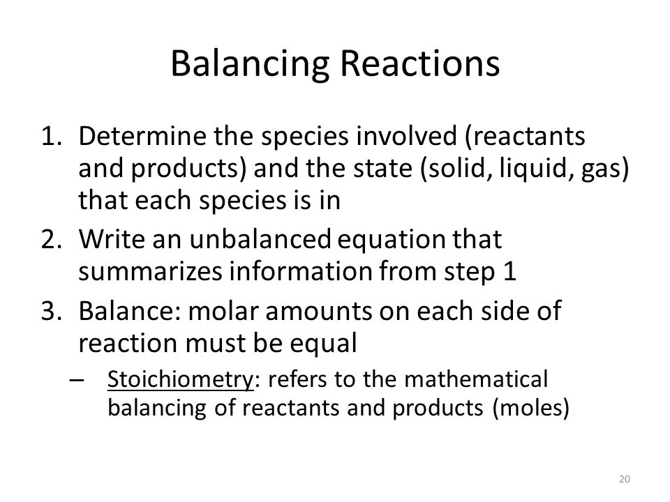 Balancing Reactions Determine the species involved (reactants and products) and the state (solid, liquid, gas) that each species is in.