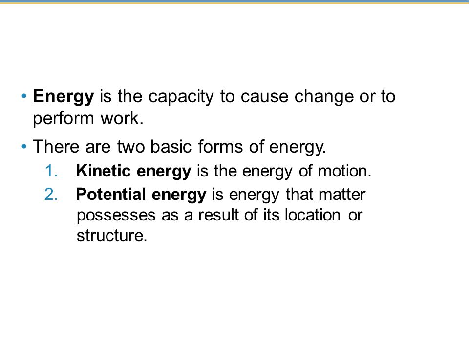 Energy is the capacity to cause change or to perform work.