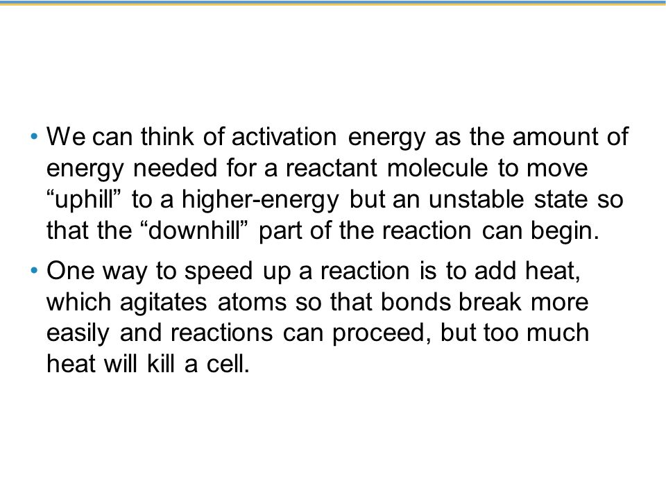 We can think of activation energy as the amount of energy needed for a reactant molecule to move uphill to a higher-energy but an unstable state so that the downhill part of the reaction can begin.