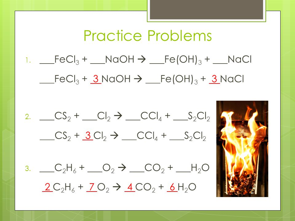 Practice Problems ___FeCl3 + ___NaOH  ___Fe(OH)3 + ___NaCl