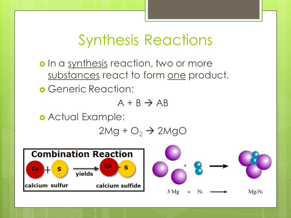 Synthesis Reactions In a synthesis reaction, two or more substances react to form one product. Generic Reaction: