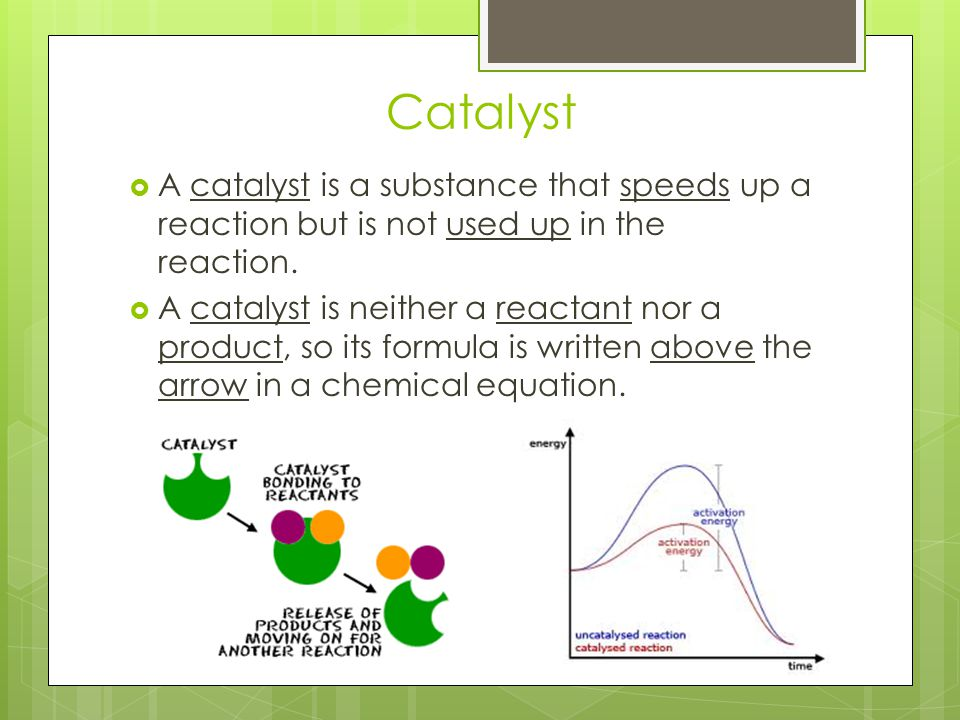 Catalyst A catalyst is a substance that speeds up a reaction but is not used up in the reaction.