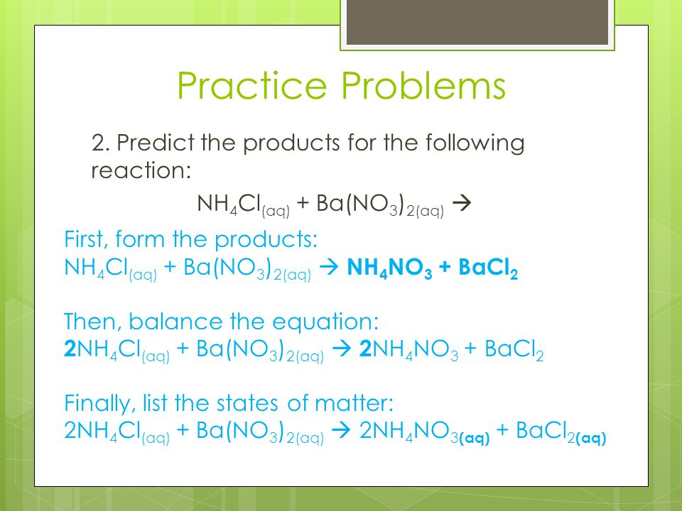Practice Problems 2. Predict the products for the following reaction: NH4Cl(aq) + Ba(NO3)2(aq)  First, form the products: