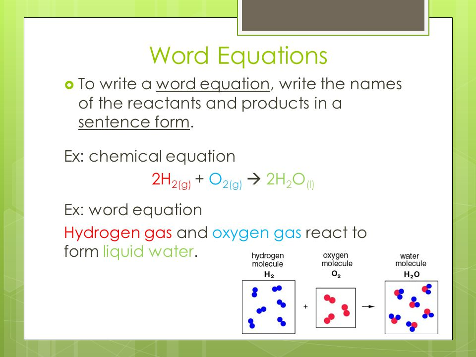 Word Equations To write a word equation, write the names of the reactants and products in a sentence form.
