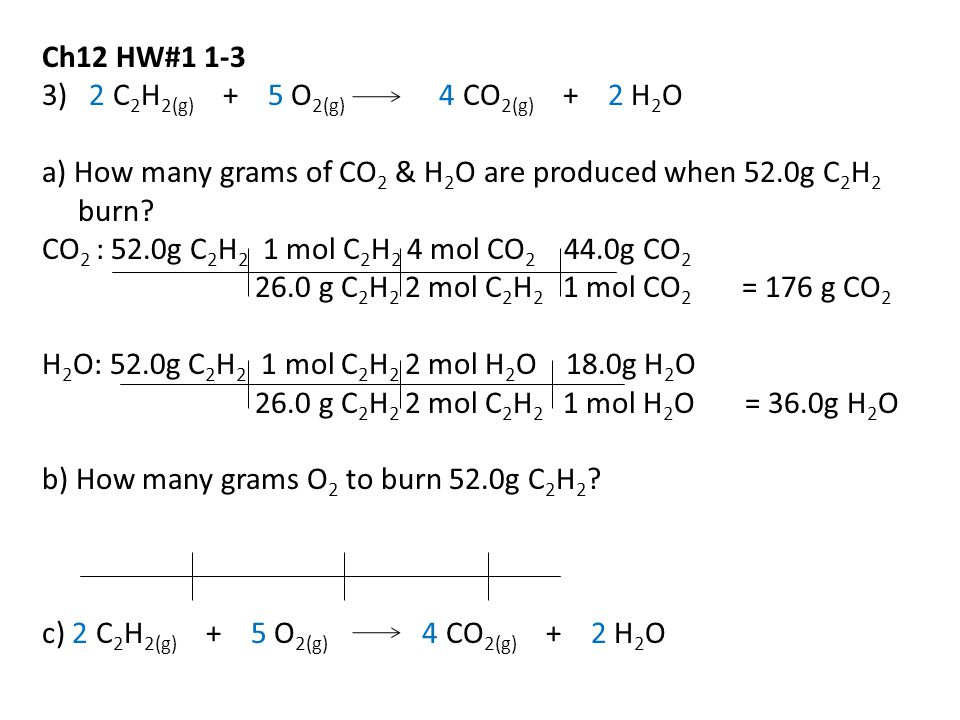Ch12 HW#1 1-3 3) 2 C2H2(g) + 5 O2(g) 4 CO2(g) + 2 H2O. a) How many grams of CO2 & H2O are produced when 52.0g C2H2 burn