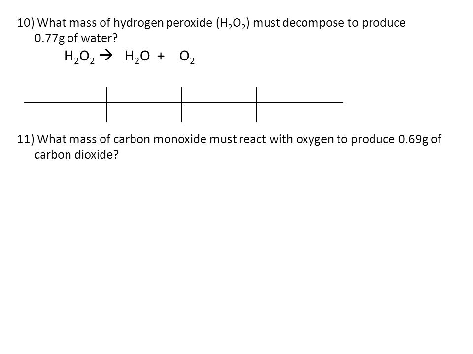 10) What mass of hydrogen peroxide (H2O2) must decompose to produce