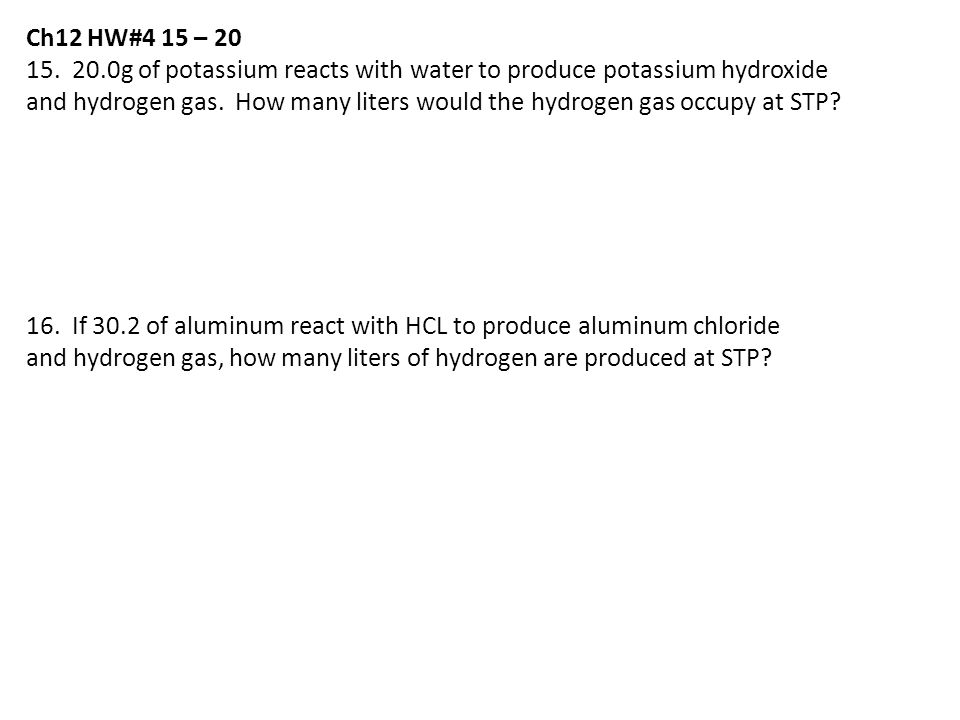 Ch12 HW#4 15 – 20 15. 20.0g of potassium reacts with water to produce potassium hydroxide.