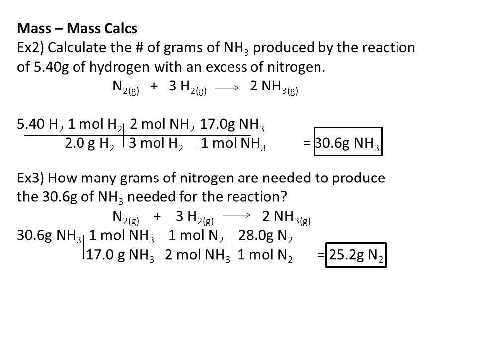 Mass – Mass Calcs Ex2) Calculate the # of grams of NH3 produced by the reaction. of 5.40g of hydrogen with an excess of nitrogen.