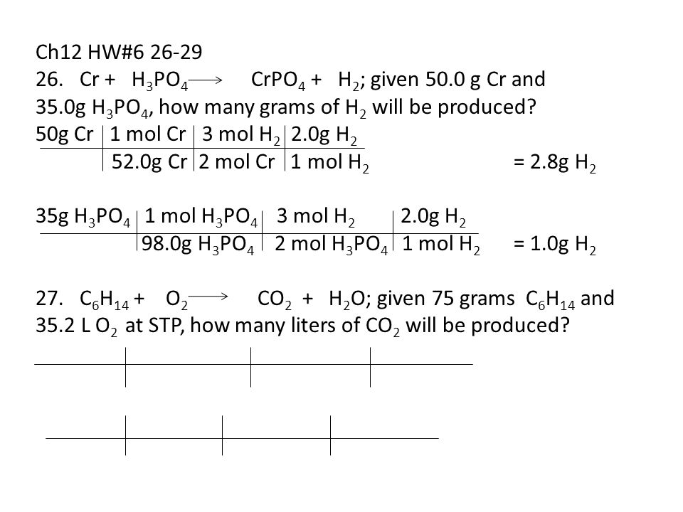 Ch12 HW#6 26-29 26. Cr + H3PO4 CrPO4 + H2; given 50.0 g Cr and. 35.0g H3PO4, how many grams of H2 will be produced
