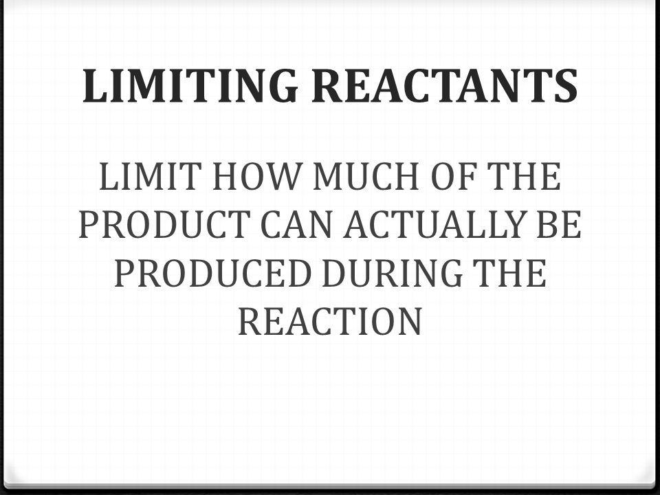 LIMITING REACTANTS LIMIT HOW MUCH OF THE PRODUCT CAN ACTUALLY BE PRODUCED DURING THE REACTION