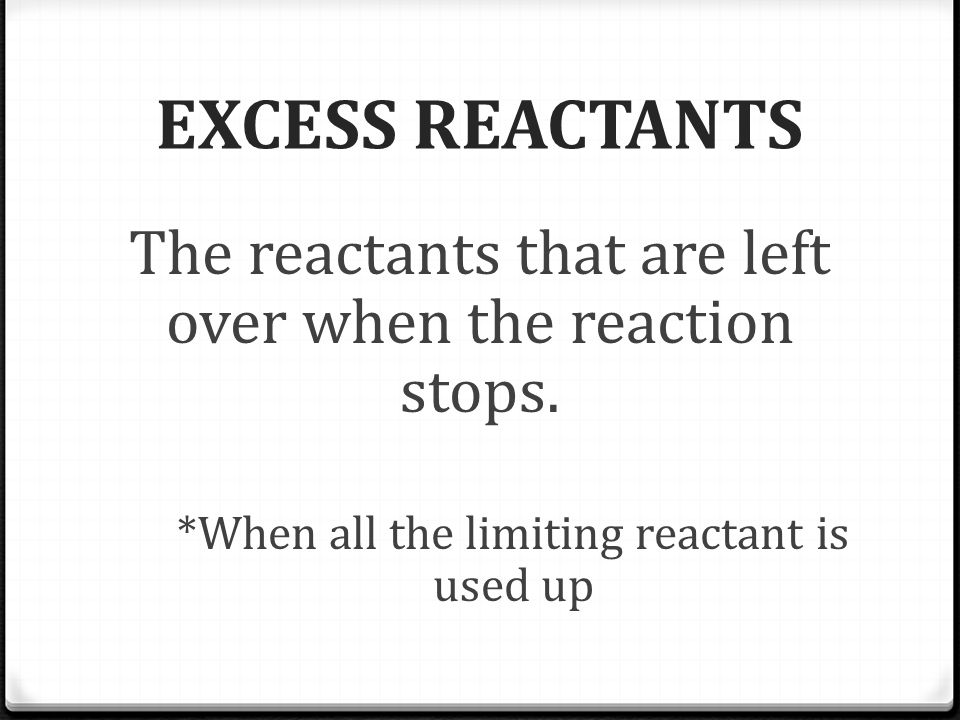 EXCESS REACTANTS The reactants that are left over when the reaction stops.