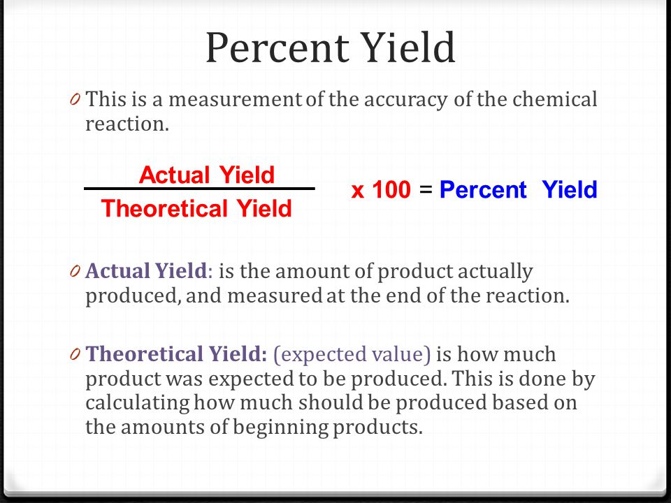 Percent Yield Actual Yield x 100 = Percent Yield Theoretical Yield