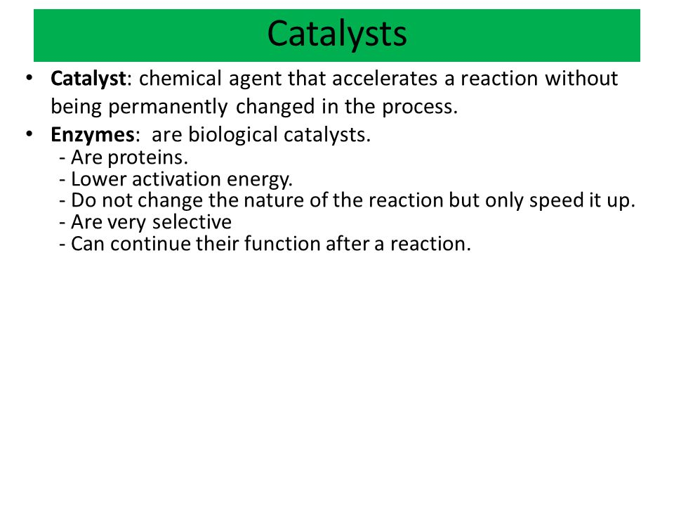 Catalysts Catalyst: chemical agent that accelerates a reaction without being permanently changed in the process.