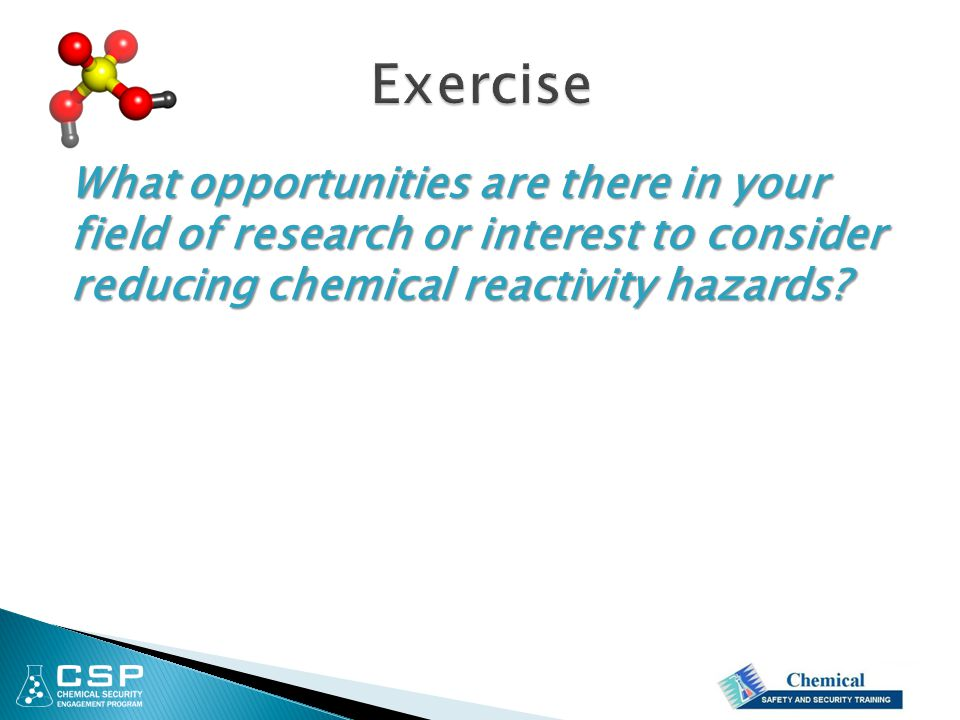 Exercise What opportunities are there in your field of research or interest to consider reducing chemical reactivity hazards