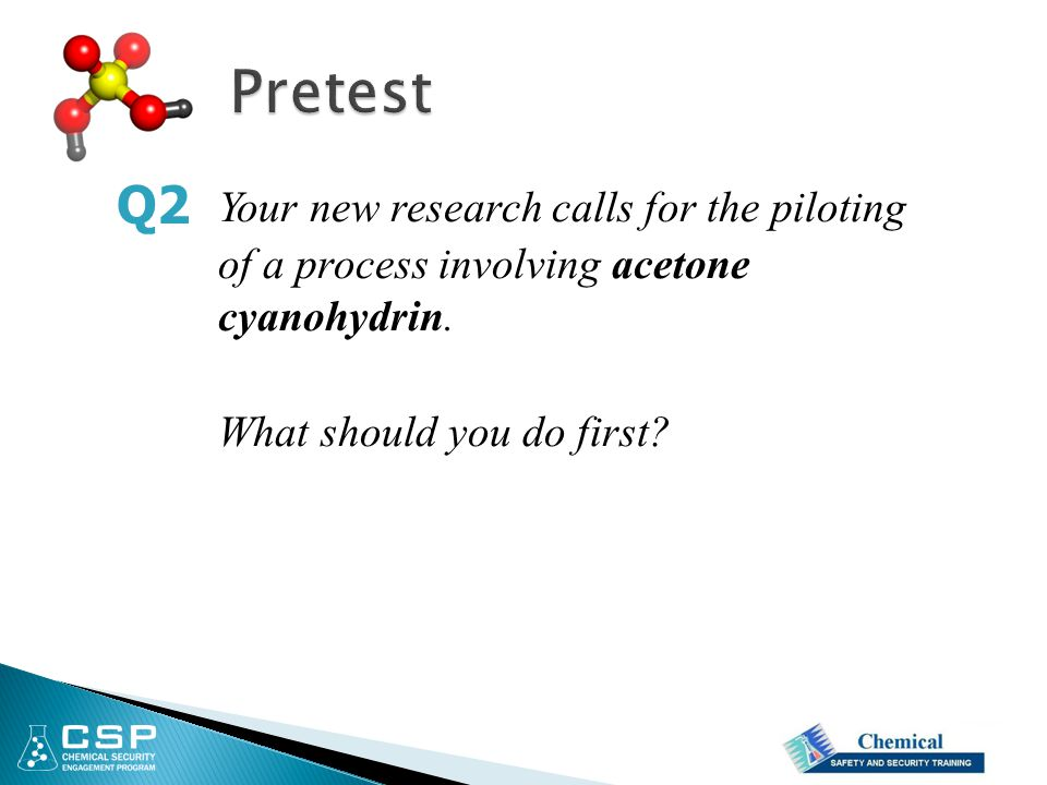 Pretest Q2. Your new research calls for the piloting of a process involving acetone cyanohydrin.