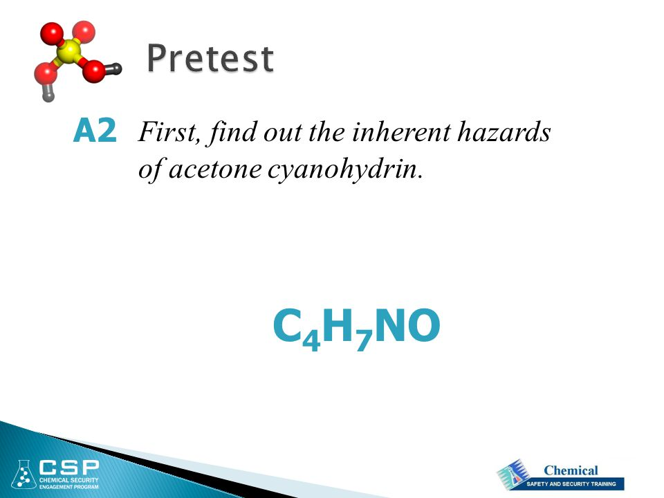 Pretest A2 First, find out the inherent hazards of acetone cyanohydrin. C4H7NO