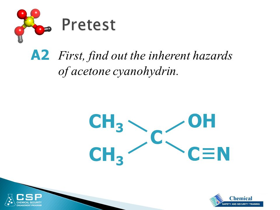 Pretest A2 First, find out the inherent hazards of acetone cyanohydrin. CH3 OH C CH3 C N