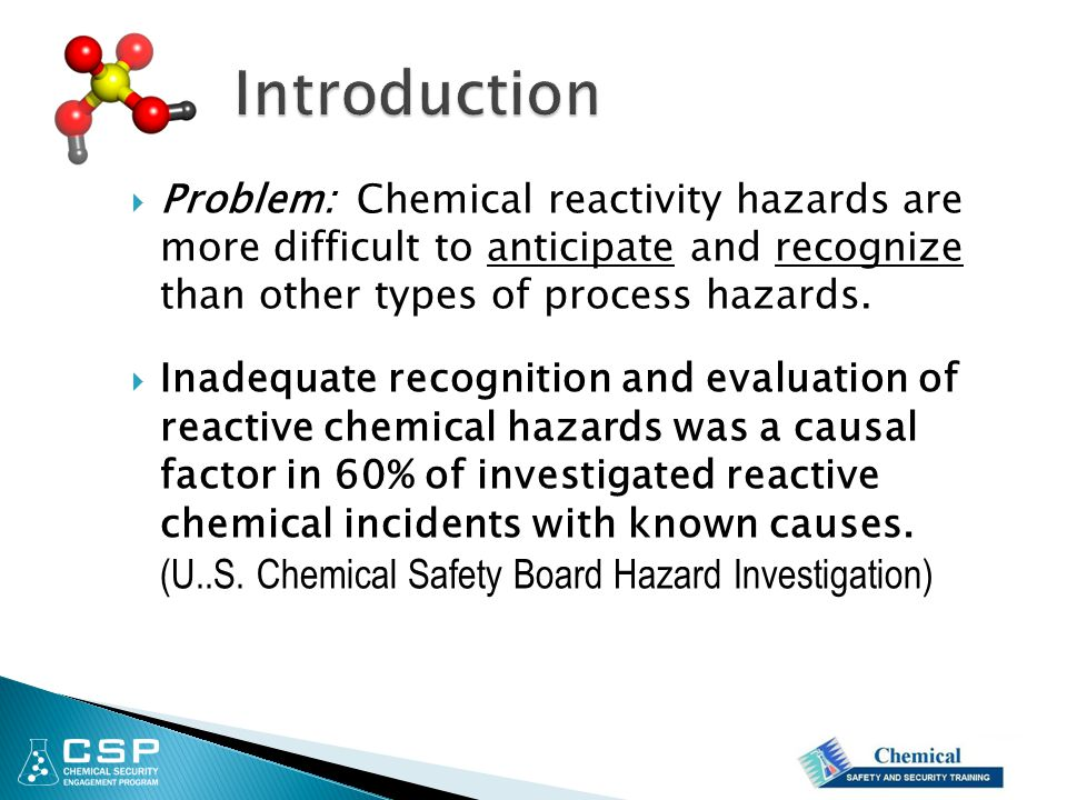 Introduction Problem: Chemical reactivity hazards are more difficult to anticipate and recognize than other types of process hazards.