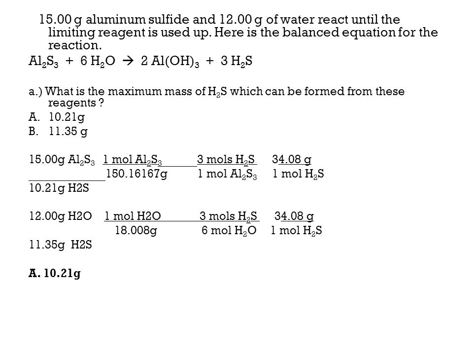 15.00 g aluminum sulfide and 12.00 g of water react until the limiting reagent is used up. Here is the balanced equation for the reaction.
