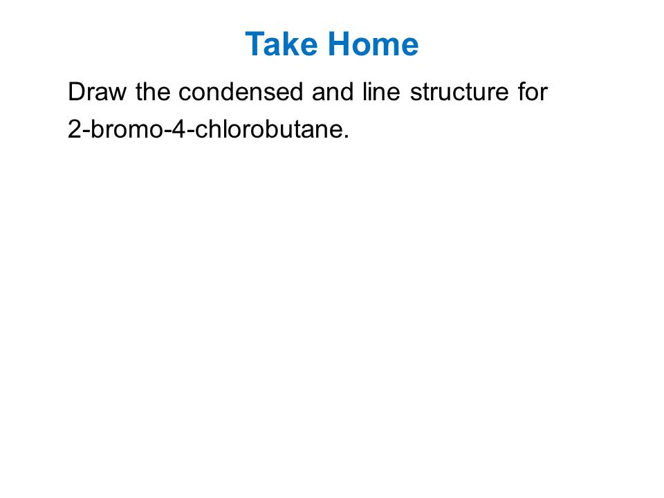 Take Home Draw the condensed and line structure for