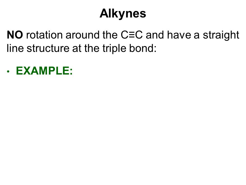 Alkynes NO rotation around the C≡C and have a straight line structure at the triple bond: EXAMPLE:
