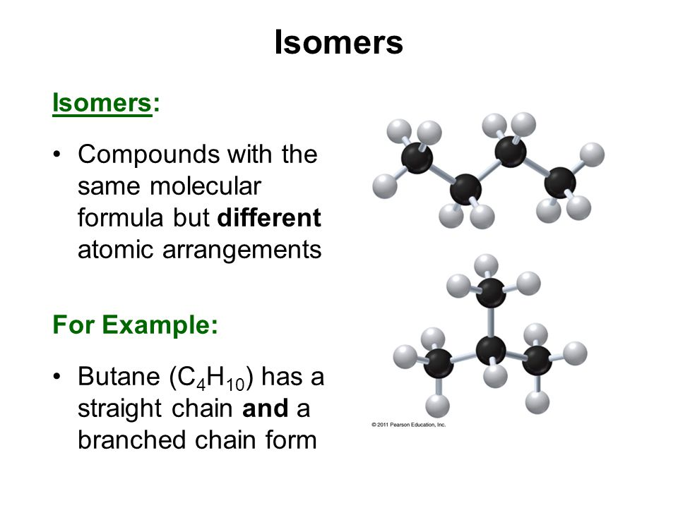 Isomers Isomers: Compounds with the same molecular formula but different atomic arrangements. For Example: