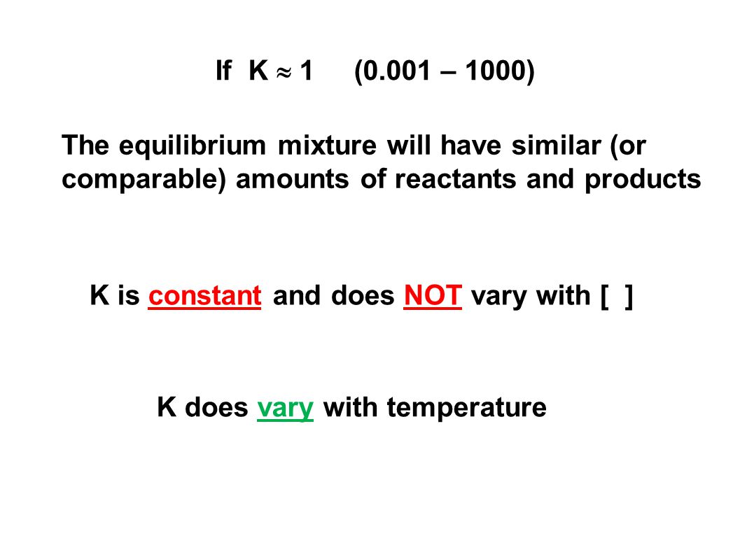 If K  1 (0.001 – 1000) The equilibrium mixture will have similar (or comparable) amounts of reactants and products.