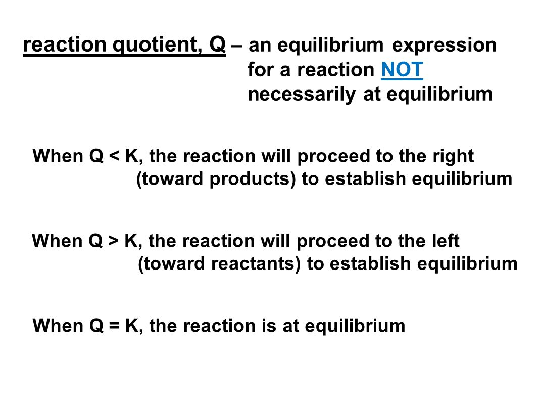 reaction quotient, Q – an equilibrium expression for a reaction NOT necessarily at equilibrium