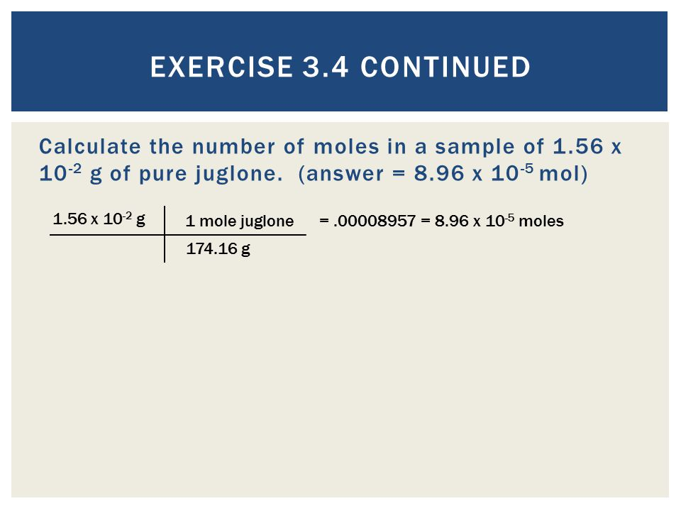Exercise 3.4 Continued Calculate the number of moles in a sample of 1.56 x 10-2 g of pure juglone. (answer = 8.96 x 10-5 mol)