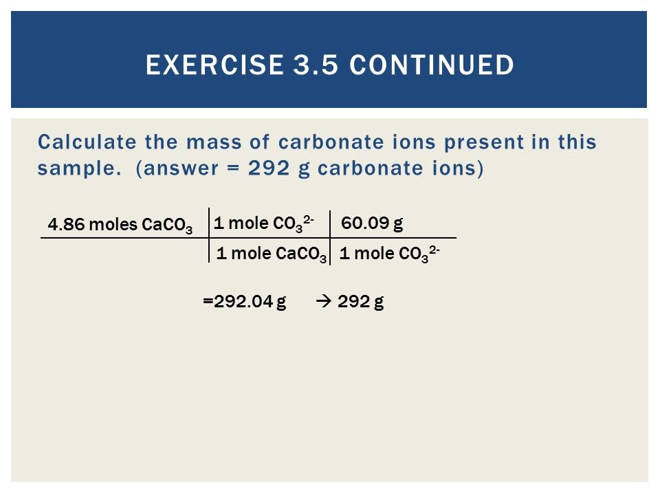 Exercise 3.5 Continued Calculate the mass of carbonate ions present in this sample. (answer = 292 g carbonate ions)