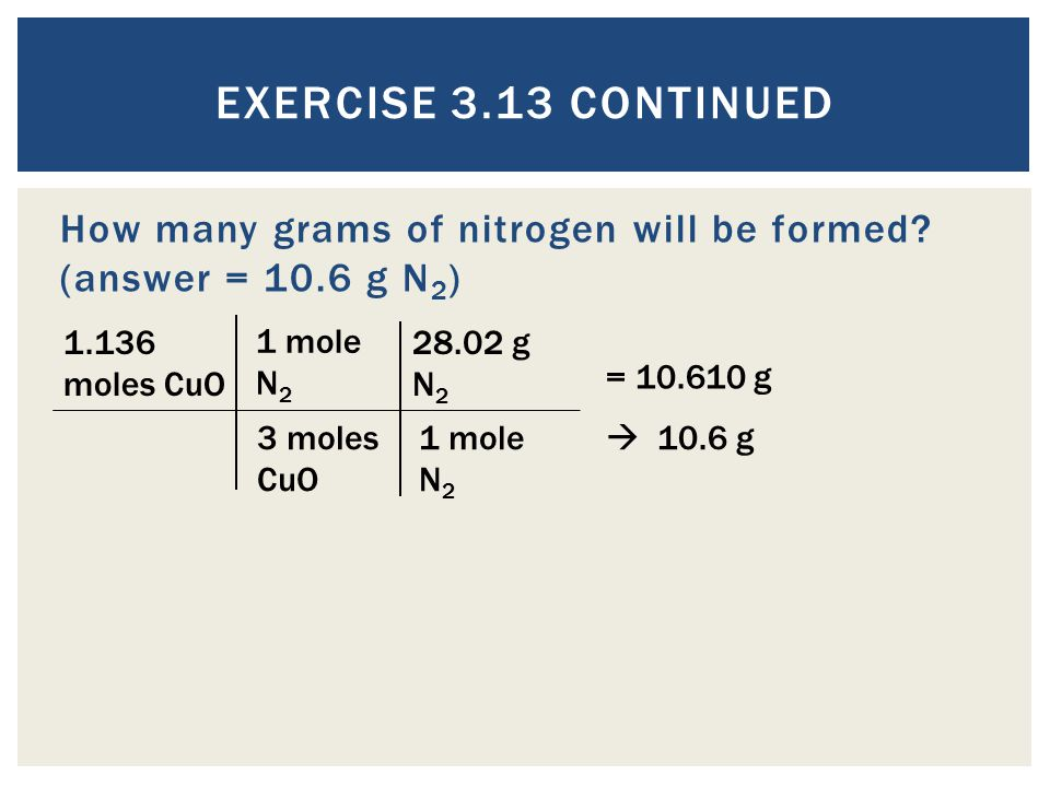Exercise 3.13 Continued How many grams of nitrogen will be formed (answer = 10.6 g N2) 1.136 moles CuO.