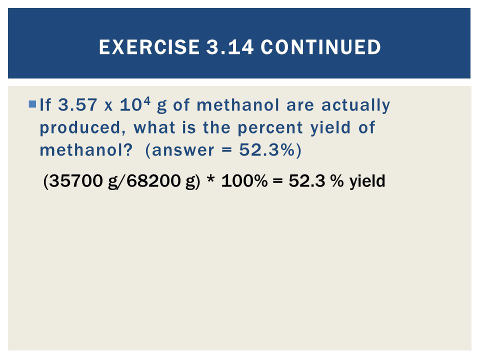 Exercise 3.14 Continued If 3.57 x 104 g of methanol are actually produced, what is the percent yield of methanol (answer = 52.3%)