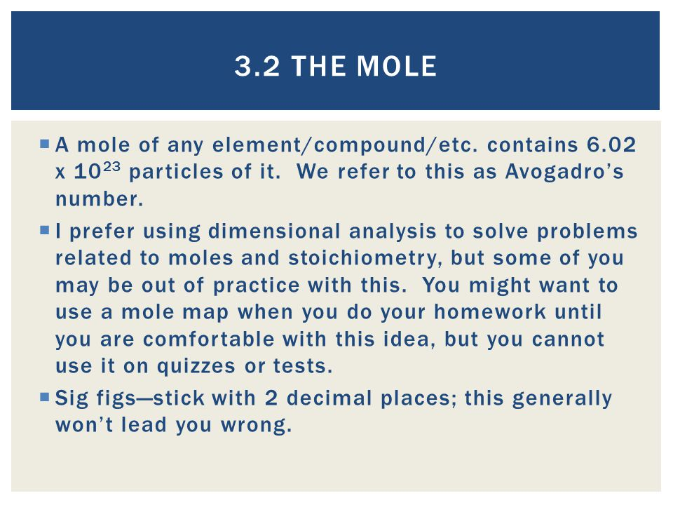 3.2 The Mole A mole of any element/compound/etc. contains 6.02 x 1023 particles of it. We refer to this as Avogadro's number.