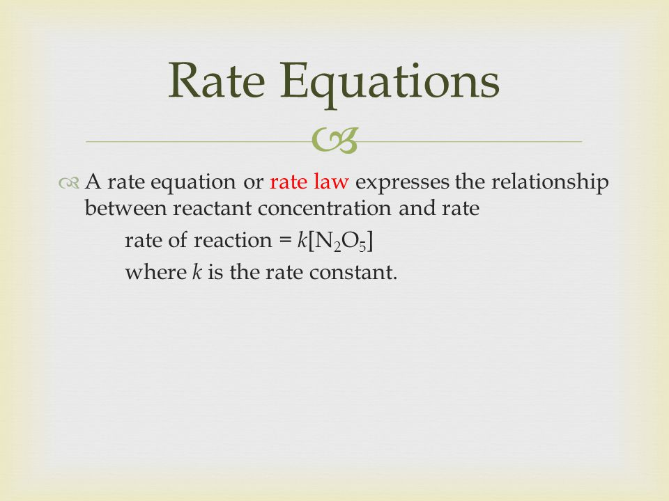 Rate Equations A rate equation or rate law expresses the relationship between reactant concentration and rate.
