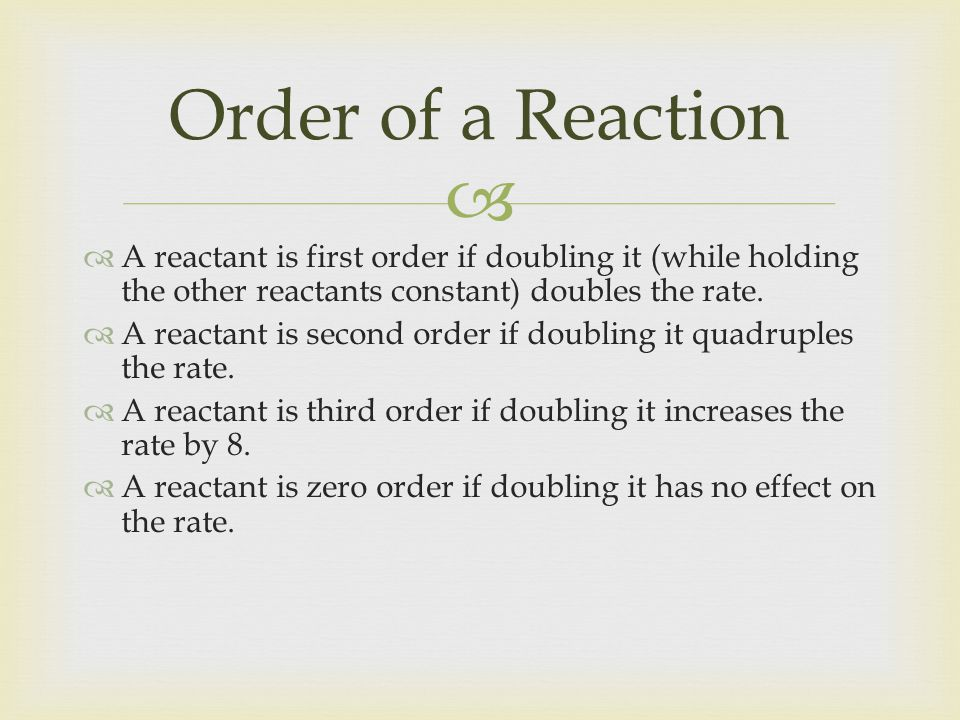 Order of a Reaction A reactant is first order if doubling it (while holding the other reactants constant) doubles the rate.