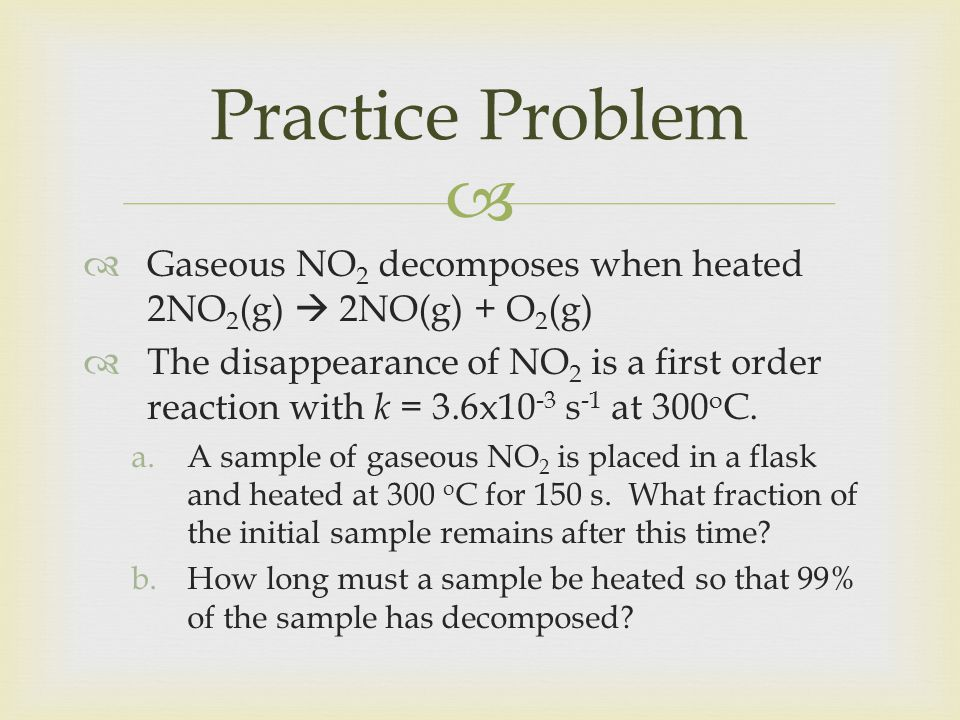 Practice Problem Gaseous NO2 decomposes when heated 2NO2(g)  2NO(g) + O2(g)