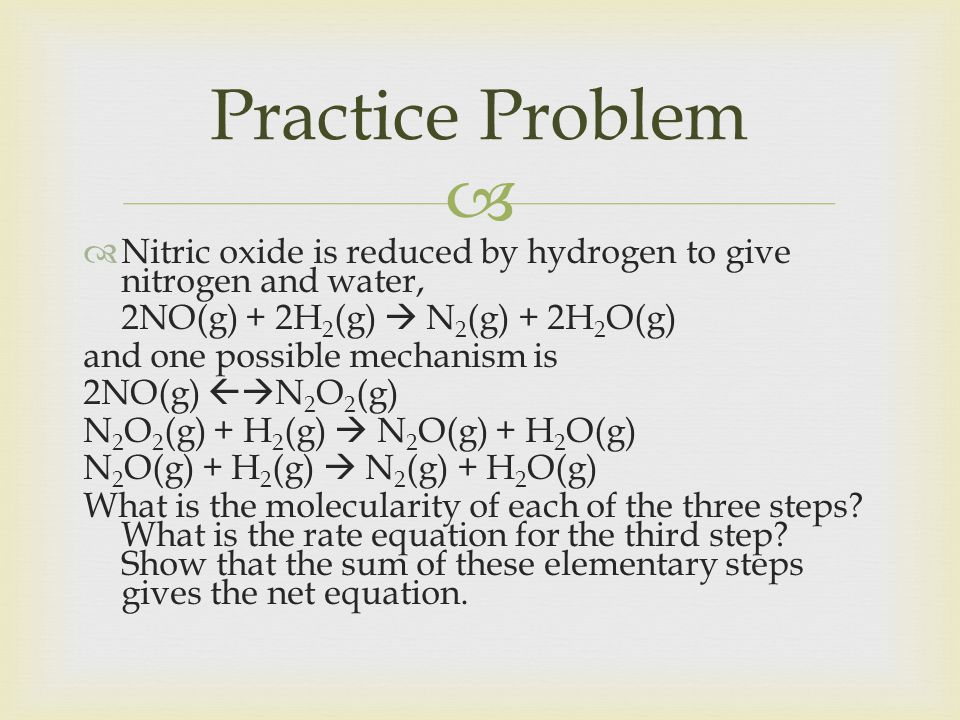 Practice Problem Nitric oxide is reduced by hydrogen to give nitrogen and water, 2NO(g) + 2H2(g)  N2(g) + 2H2O(g)
