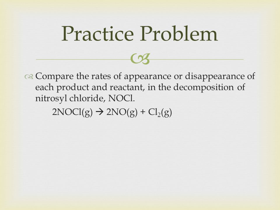 Practice Problem Compare the rates of appearance or disappearance of each product and reactant, in the decomposition of nitrosyl chloride, NOCl.
