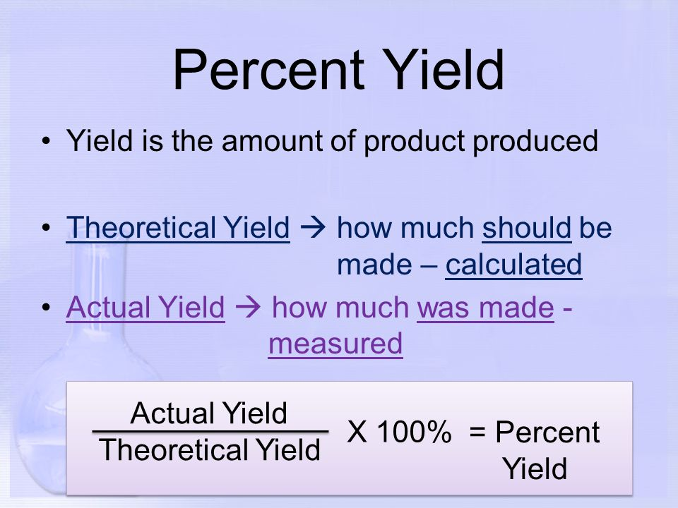 Percent Yield Yield is the amount of product produced