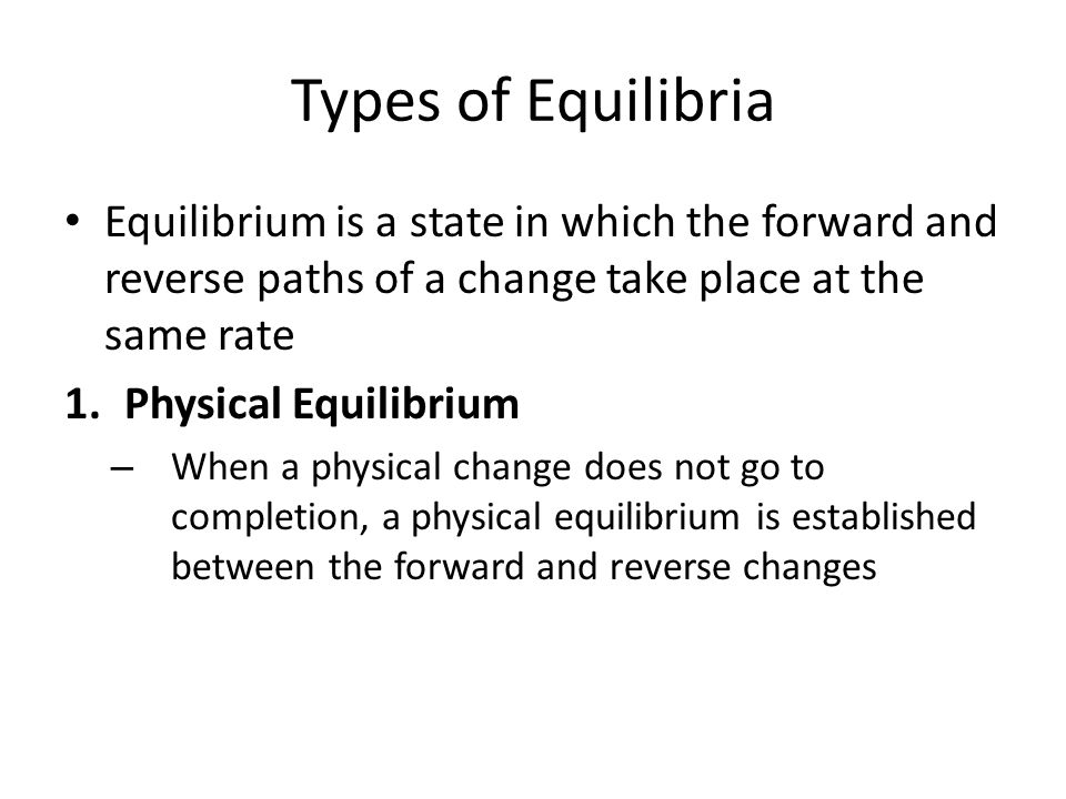 Types of Equilibria Equilibrium is a state in which the forward and reverse paths of a change take place at the same rate.