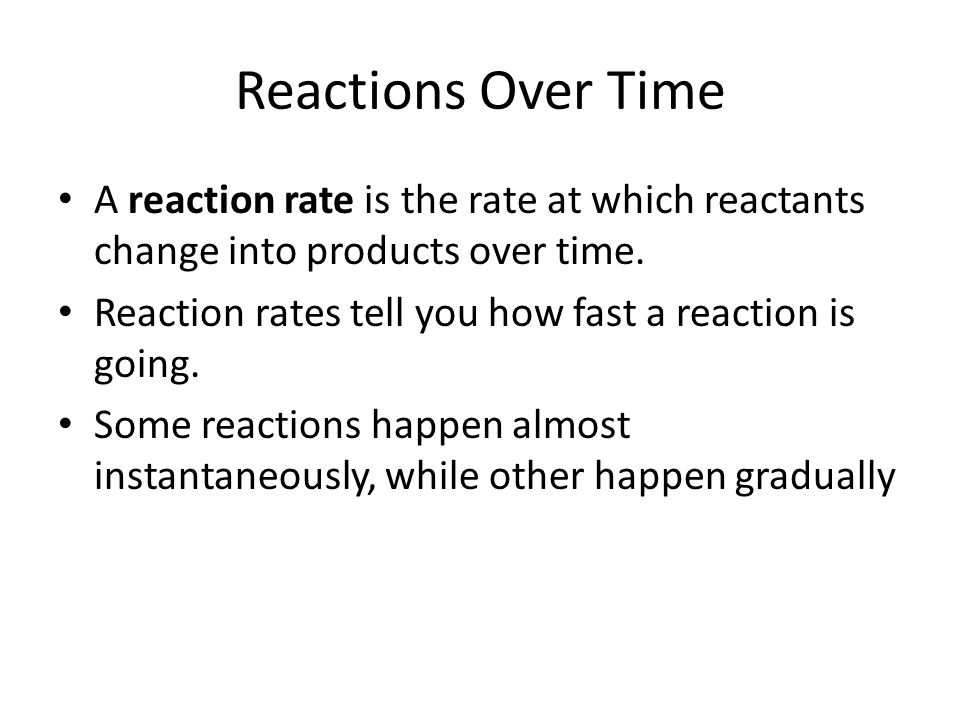 Reactions Over Time A reaction rate is the rate at which reactants change into products over time.