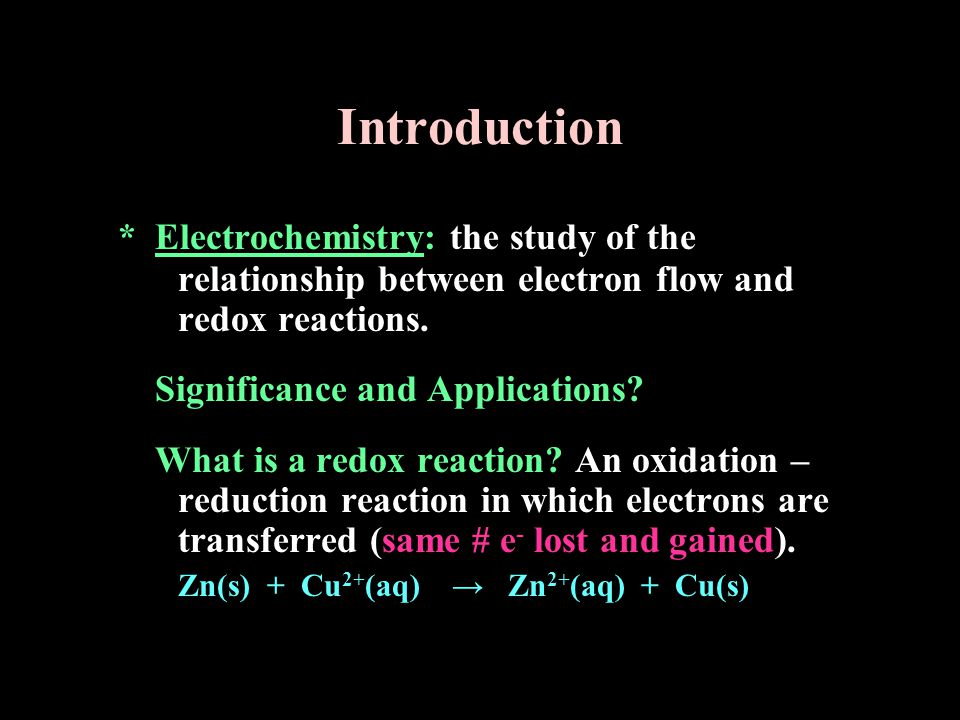 Introduction * Electrochemistry: the study of the relationship between electron flow and redox reactions.