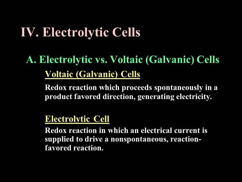 IV. Electrolytic Cells A. Electrolytic vs. Voltaic (Galvanic) Cells
