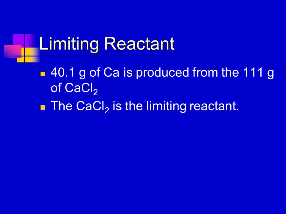 Limiting Reactant 40.1 g of Ca is produced from the 111 g of CaCl2