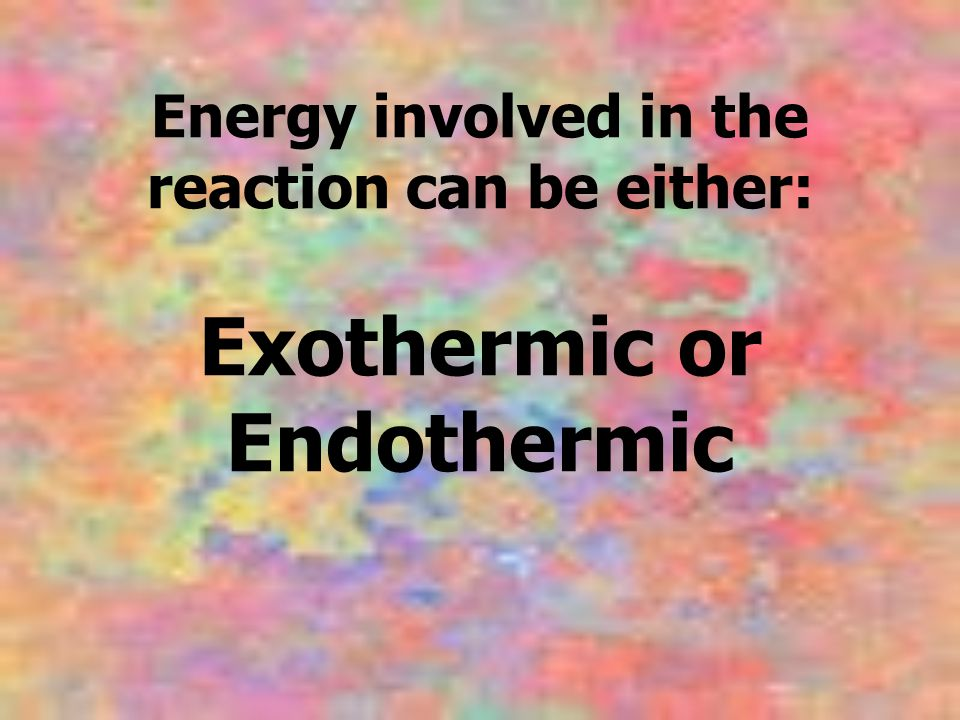 Energy involved in the reaction can be either: